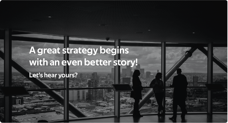 A great strategy begins with an even better story! Let's hear yours?